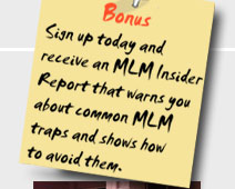 Sign up today and receive an MLM insider report that warns you about common MLM traps and shows how to avoid them.